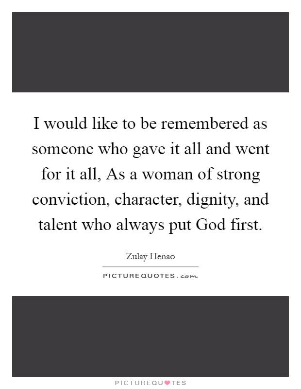 I would like to be remembered as someone who gave it all and went for it all, As a woman of strong conviction, character, dignity, and talent who always put God first. Picture Quote #1