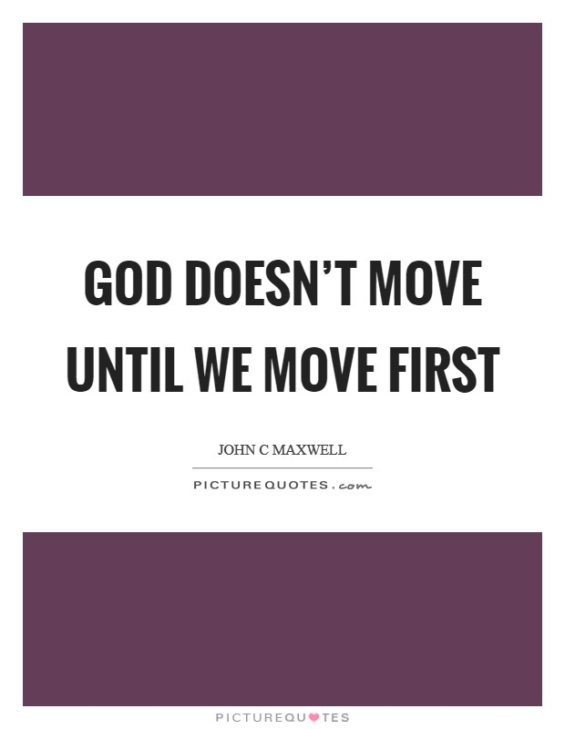 God doesn't move until we move first Picture Quote #1