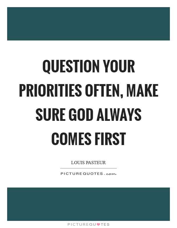 Question your priorities often, make sure God always comes first Picture Quote #1