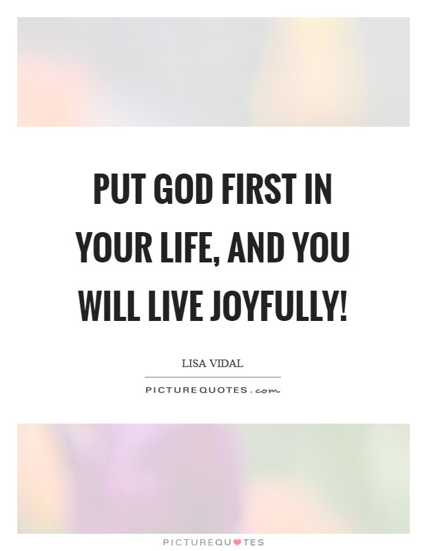 Put God first in your life, and you will live joyfully! Picture Quote #1