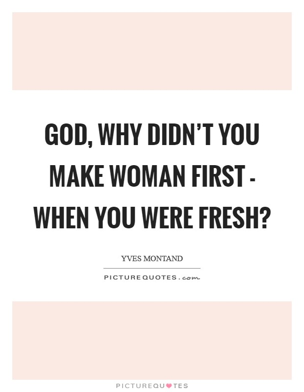 God, why didn't you make Woman first - when you were fresh? Picture Quote #1