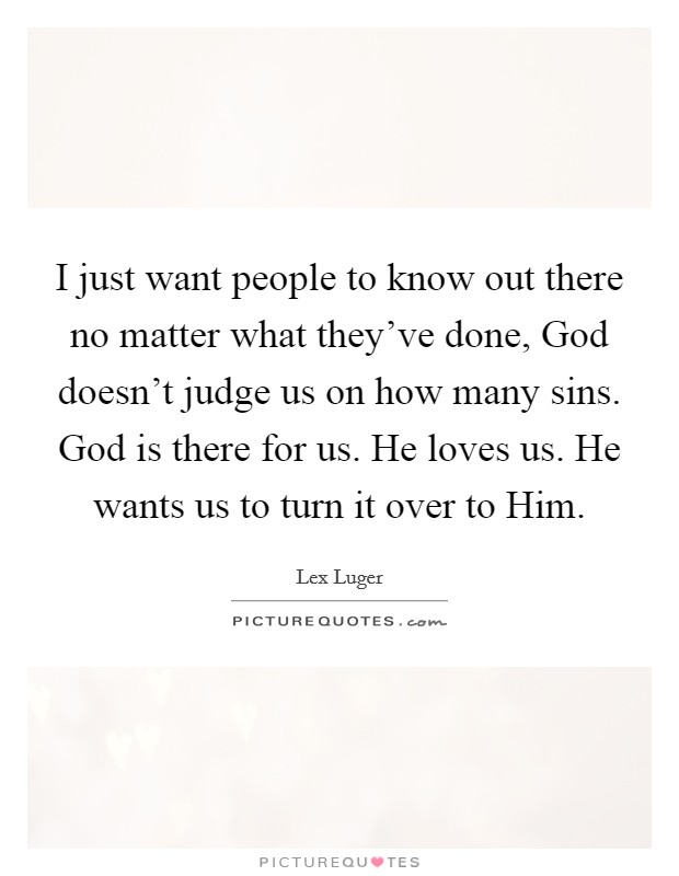 I just want people to know out there no matter what they've done, God doesn't judge us on how many sins. God is there for us. He loves us. He wants us to turn it over to Him Picture Quote #1