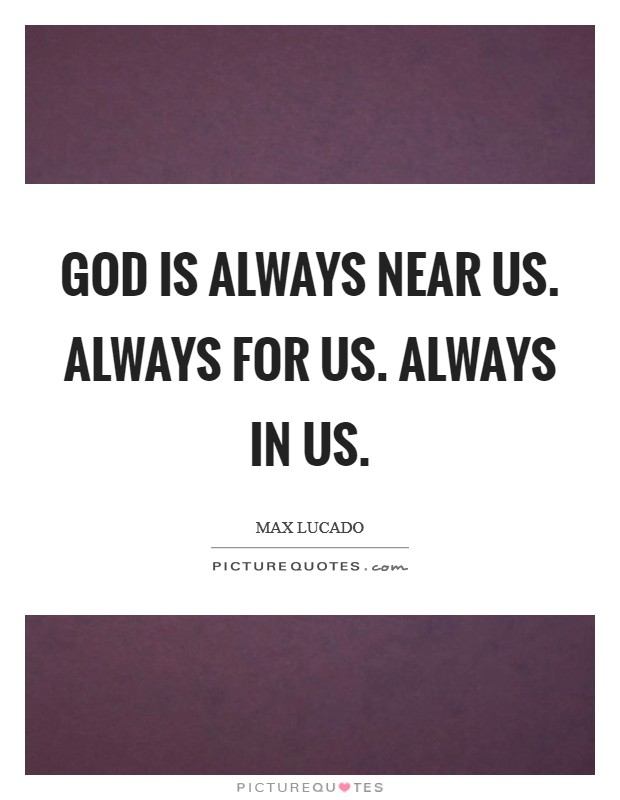 God is always near us. Always for us. Always in us. Picture Quote #1
