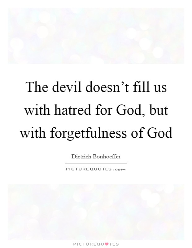 The devil doesn't fill us with hatred for God, but with forgetfulness of God Picture Quote #1