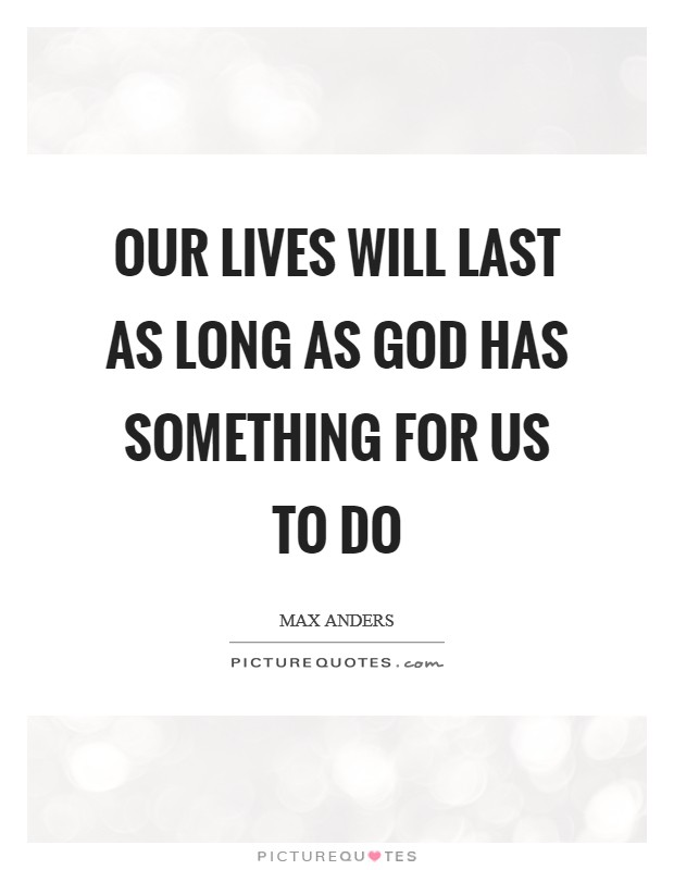 Our lives will last as long as God has something for us to do Picture Quote #1