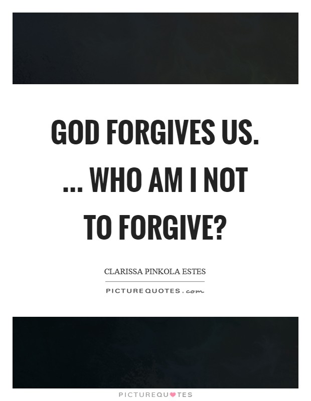 God forgives us. ... Who am I not to forgive? Picture Quote #1