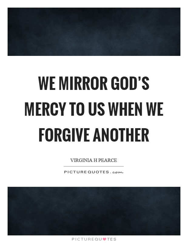 We mirror God's mercy to us when we forgive another Picture Quote #1
