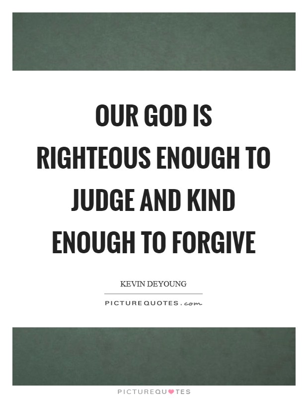 Our God is righteous enough to judge and kind enough to forgive Picture Quote #1