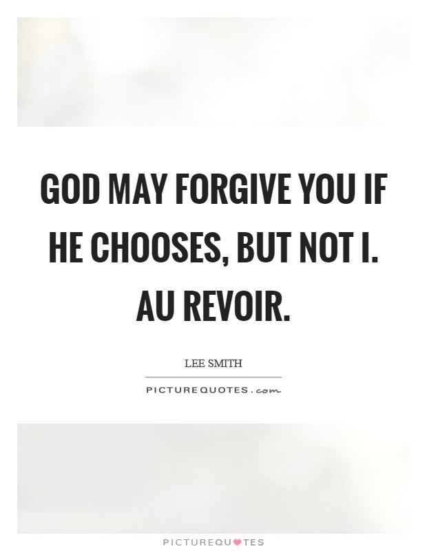 God may forgive you if He chooses, but not I. Au revoir Picture Quote #1