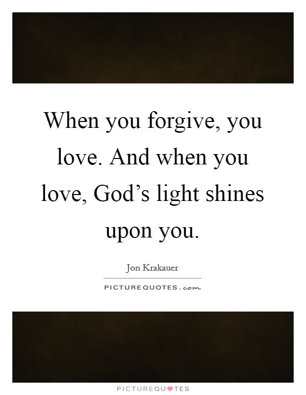 When you forgive, you love. And when you love, God's light shines upon you Picture Quote #1