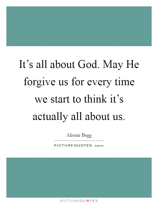 It's all about God. May He forgive us for every time we start to think it's actually all about us. Picture Quote #1