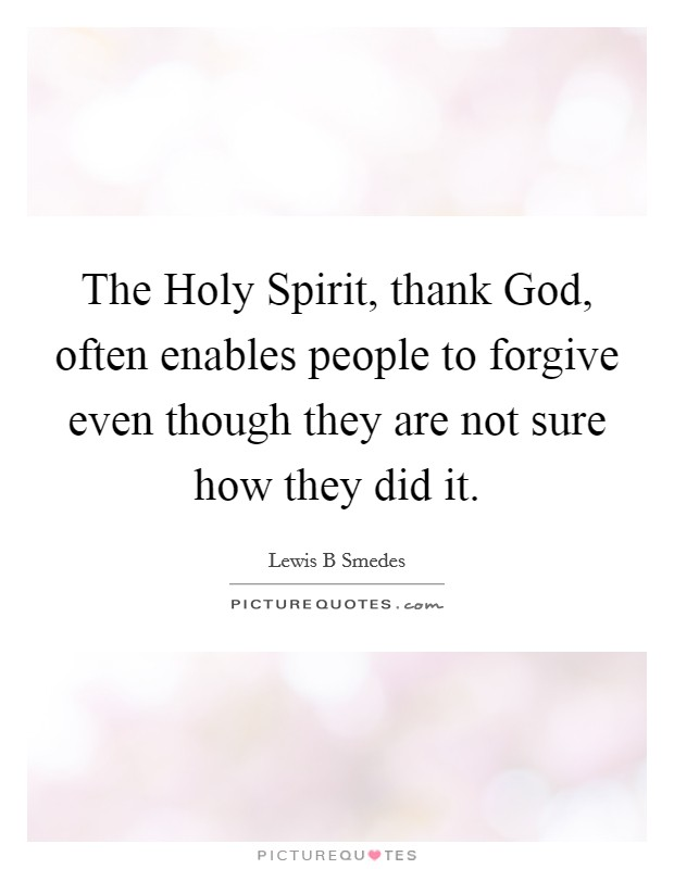 The Holy Spirit, thank God, often enables people to forgive even though they are not sure how they did it Picture Quote #1