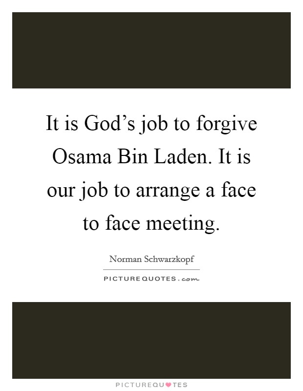It is God's job to forgive Osama Bin Laden. It is our job to arrange a face to face meeting Picture Quote #1