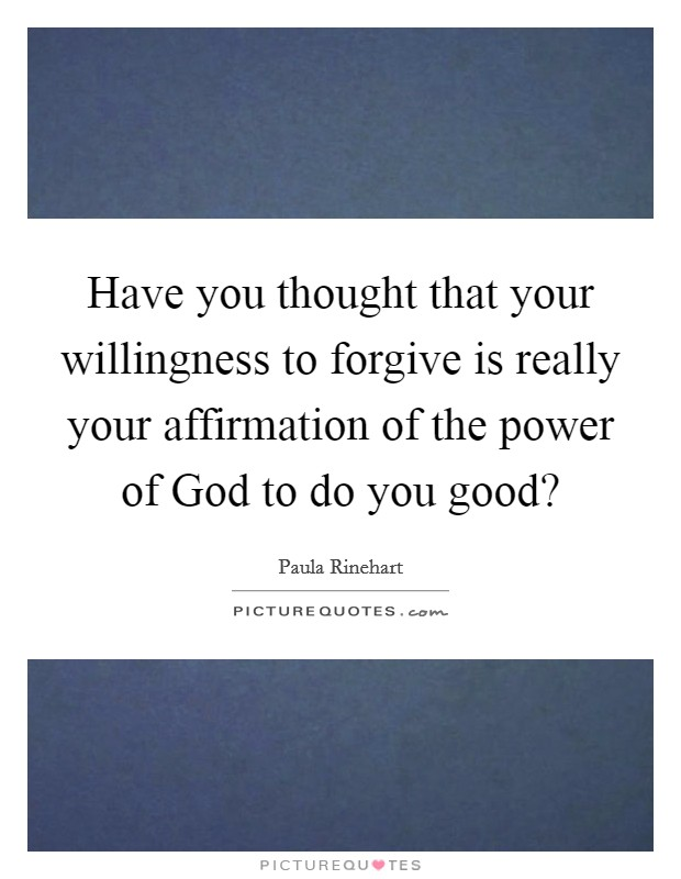 Have you thought that your willingness to forgive is really your affirmation of the power of God to do you good? Picture Quote #1