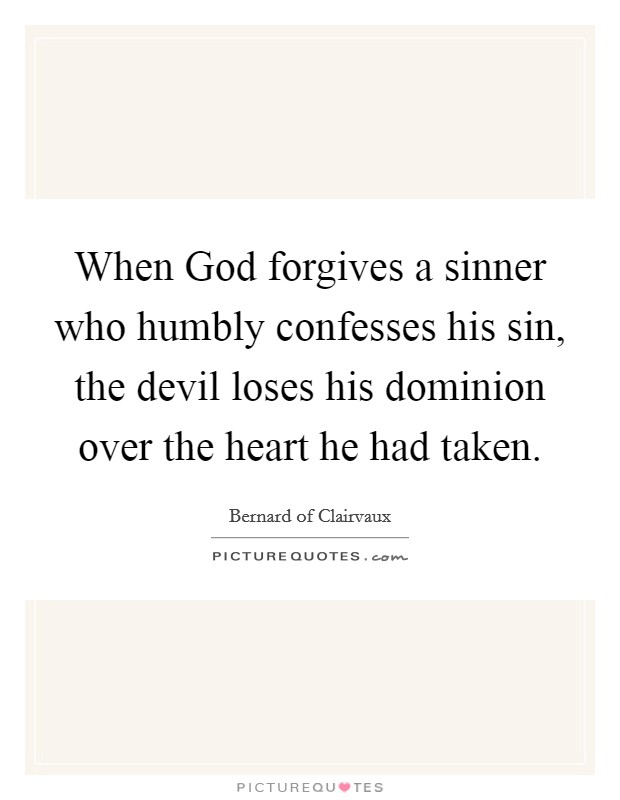 When God forgives a sinner who humbly confesses his sin, the devil loses his dominion over the heart he had taken Picture Quote #1