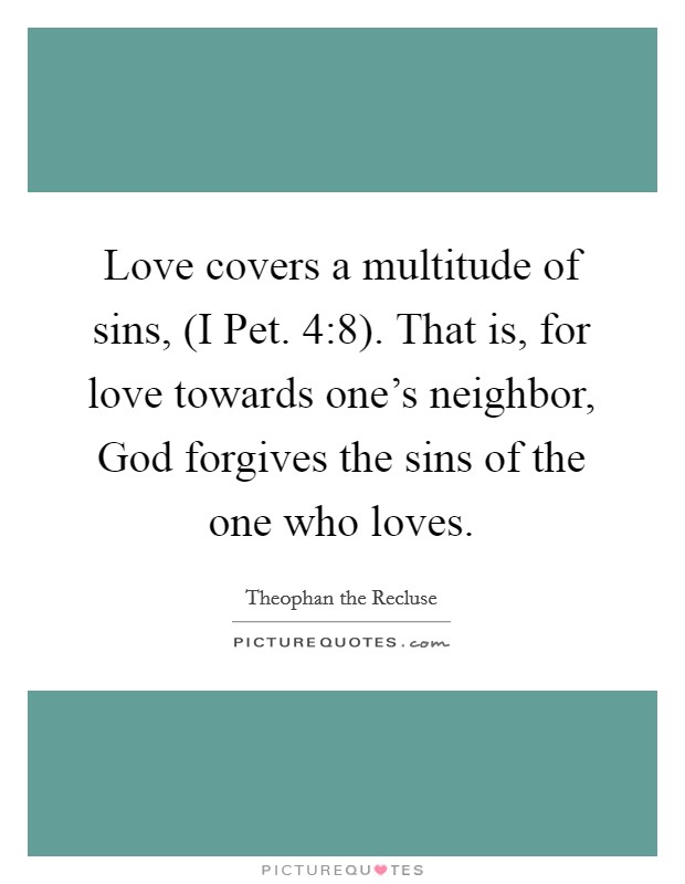 Love covers a multitude of sins, (I Pet. 4:8). That is, for love towards one's neighbor, God forgives the sins of the one who loves Picture Quote #1
