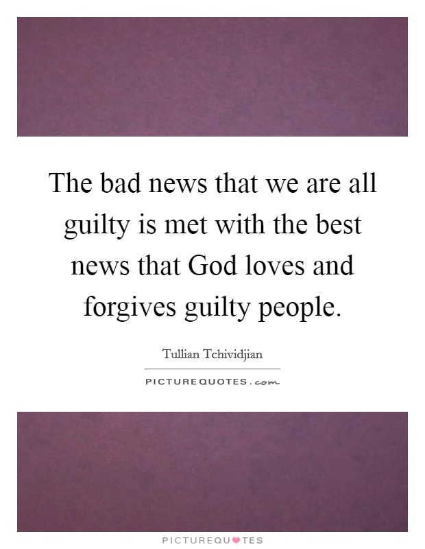 The bad news that we are all guilty is met with the best news that God loves and forgives guilty people Picture Quote #1
