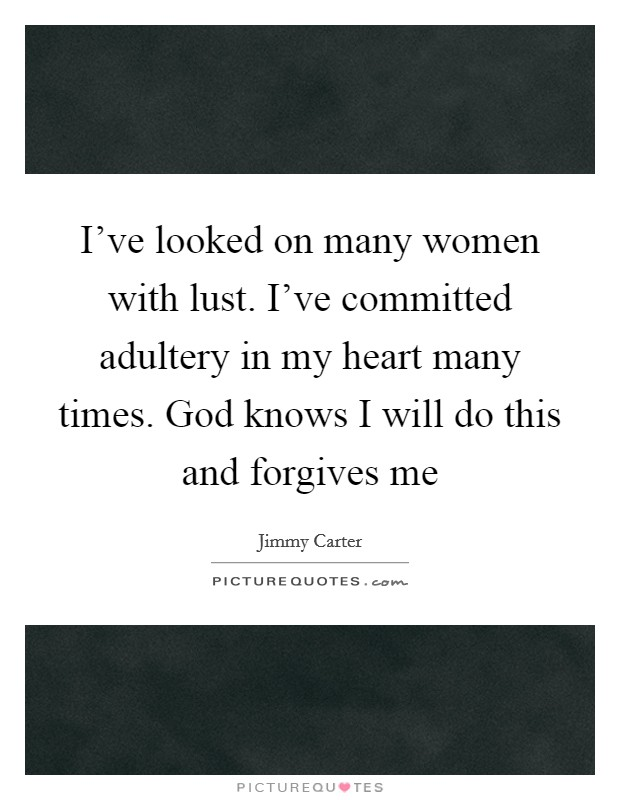 I've looked on many women with lust. I've committed adultery in my heart many times. God knows I will do this and forgives me Picture Quote #1