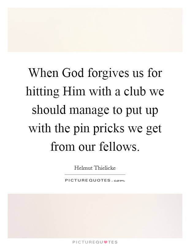 When God forgives us for hitting Him with a club we should manage to put up with the pin pricks we get from our fellows Picture Quote #1