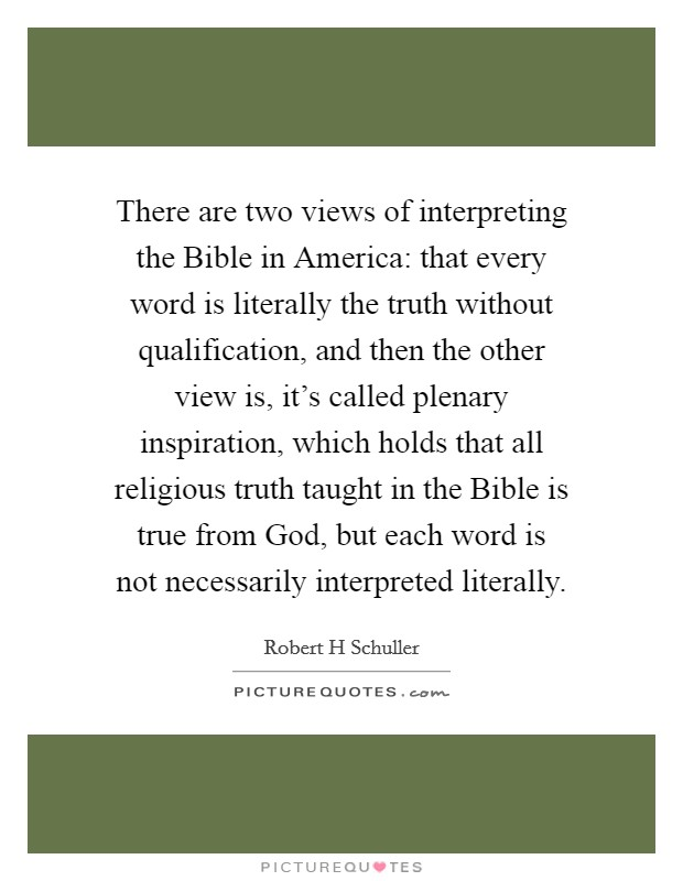 There are two views of interpreting the Bible in America: that every word is literally the truth without qualification, and then the other view is, it's called plenary inspiration, which holds that all religious truth taught in the Bible is true from God, but each word is not necessarily interpreted literally Picture Quote #1