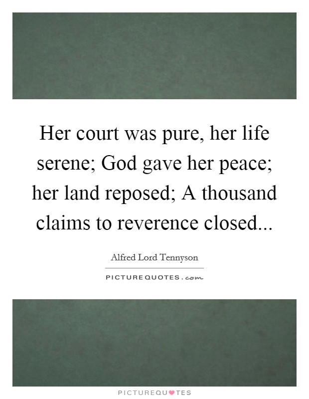 Her court was pure, her life serene; God gave her peace; her land reposed; A thousand claims to reverence closed Picture Quote #1