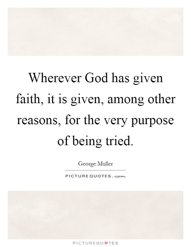 Wherever God has given faith, it is given, among other reasons, for the very purpose of being tried Picture Quote #1
