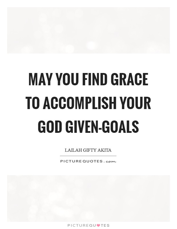 May you find grace to accomplish your God given-goals Picture Quote #1