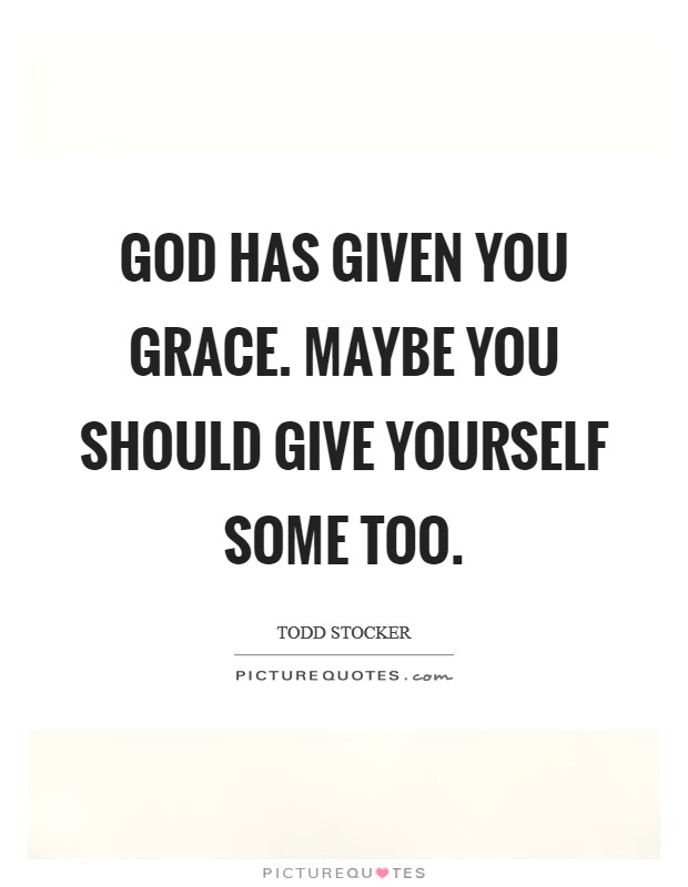 God has given you grace. Maybe you should give yourself some too Picture Quote #1