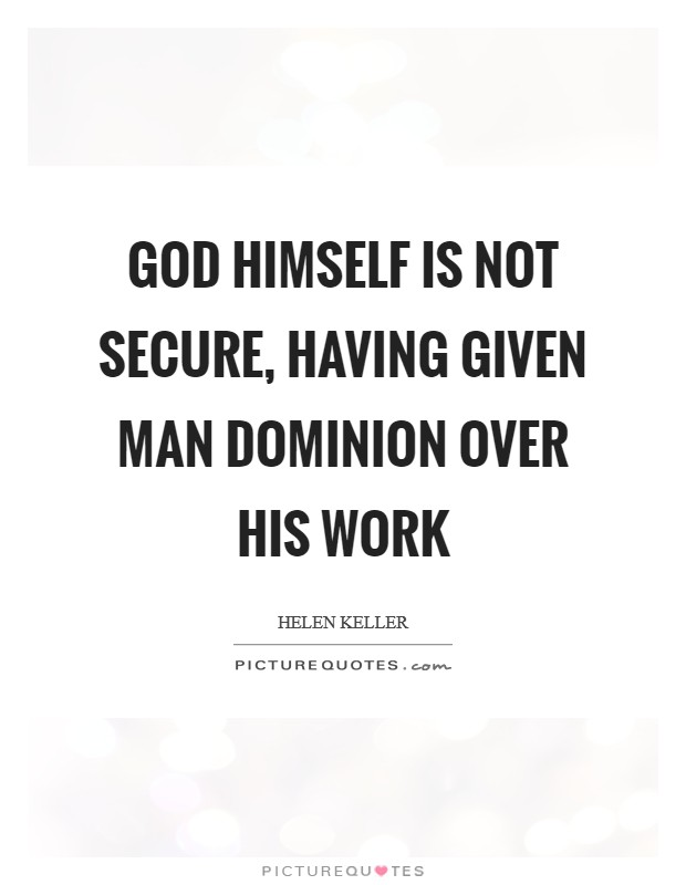 God himself is not secure, having given man dominion over his work Picture Quote #1