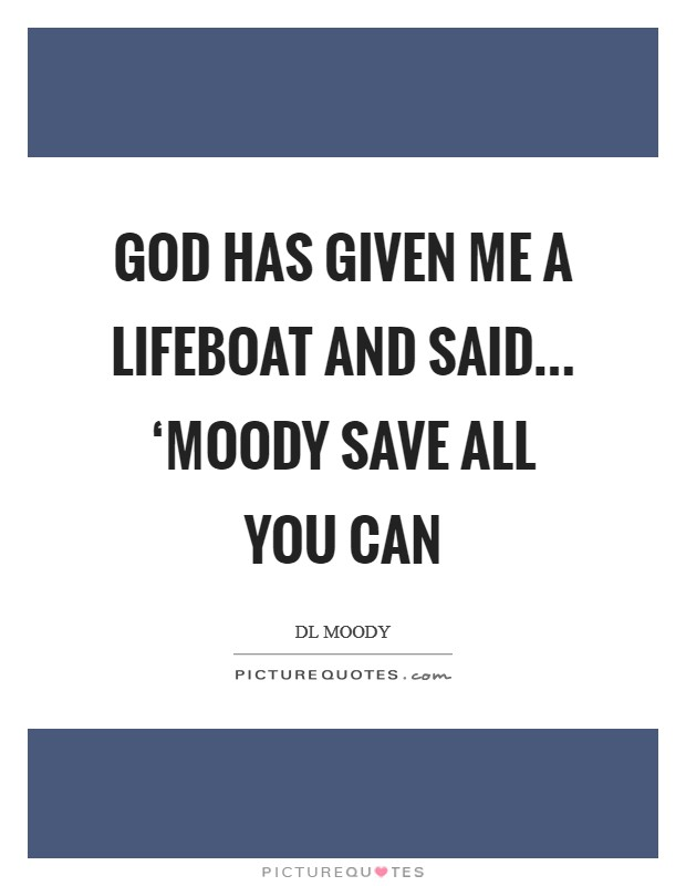God has given me a lifeboat and said... 'Moody save all you can Picture Quote #1