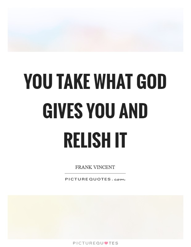You take what God gives you and relish it Picture Quote #1