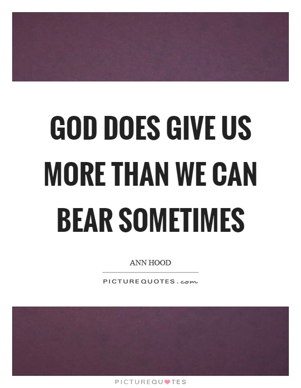 God does give us more than we can bear sometimes Picture Quote #1