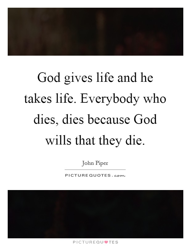 God gives life and he takes life. Everybody who dies, dies because God wills that they die Picture Quote #1