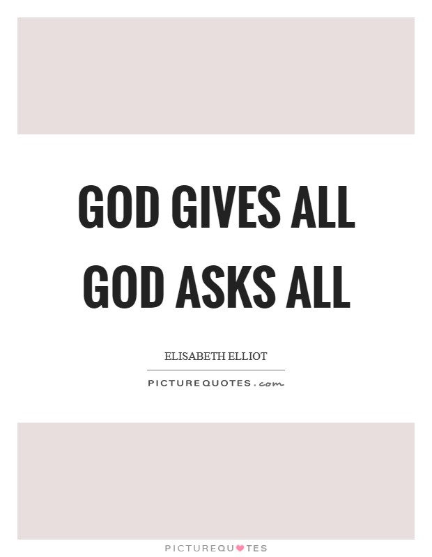 God gives all God asks all Picture Quote #1