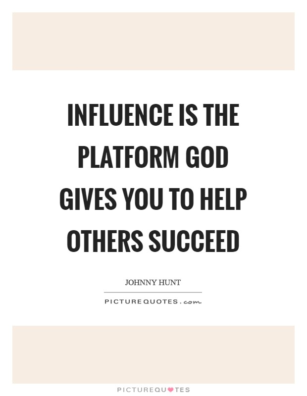 Influence is the platform God gives you to help others succeed Picture Quote #1