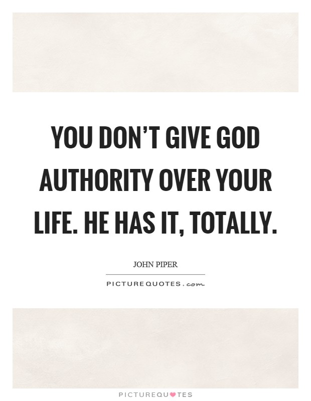You don't give God authority over your life. He has it, totally Picture Quote #1