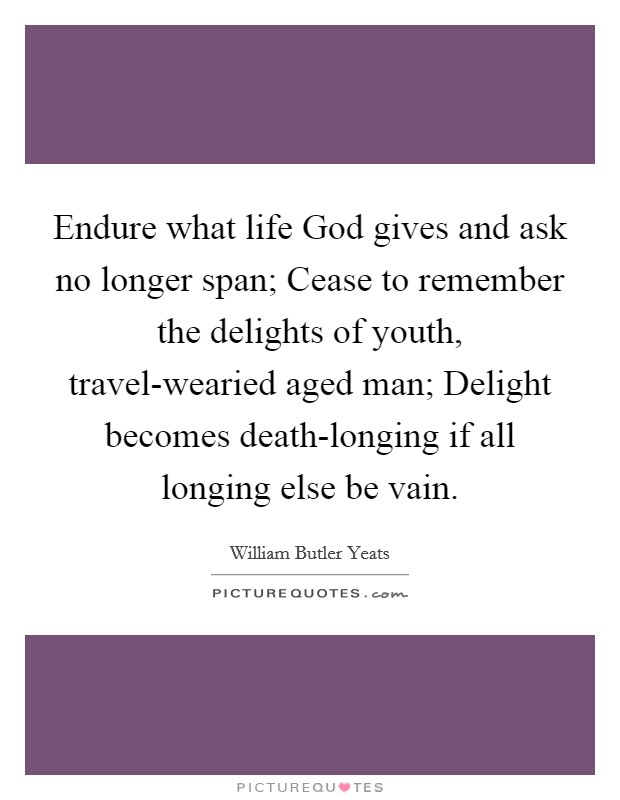 Endure what life God gives and ask no longer span; Cease to remember the delights of youth, travel-wearied aged man; Delight becomes death-longing if all longing else be vain Picture Quote #1