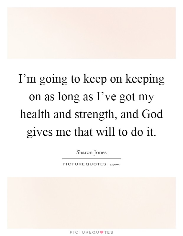 I'm going to keep on keeping on as long as I've got my health and strength, and God gives me that will to do it Picture Quote #1