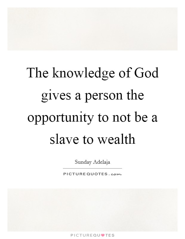 The knowledge of God gives a person the opportunity to not be a slave to wealth Picture Quote #1