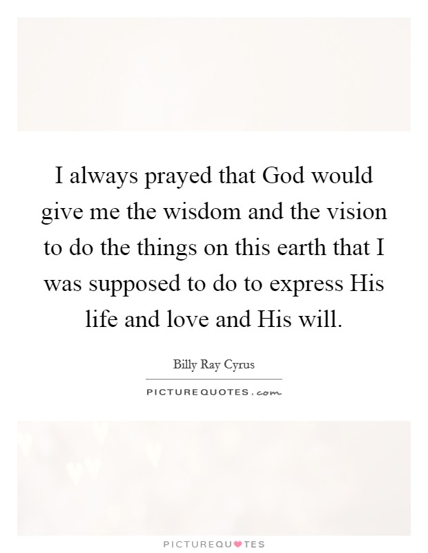 I always prayed that God would give me the wisdom and the vision to do the things on this earth that I was supposed to do to express His life and love and His will. Picture Quote #1