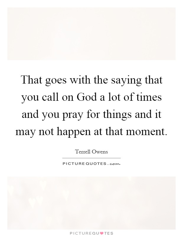 That goes with the saying that you call on God a lot of times and you pray for things and it may not happen at that moment Picture Quote #1
