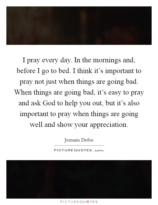I pray every day. In the mornings and, before I go to bed. I think it's important to pray not just when things are going bad. When things are going bad, it's easy to pray and ask God to help you out, but it's also important to pray when things are going well and show your appreciation. Picture Quote #1