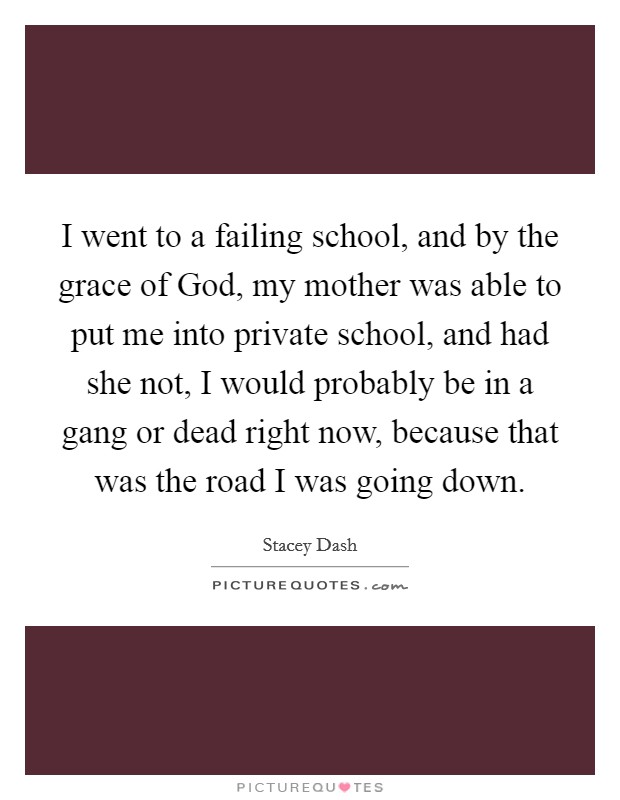I went to a failing school, and by the grace of God, my mother was able to put me into private school, and had she not, I would probably be in a gang or dead right now, because that was the road I was going down Picture Quote #1