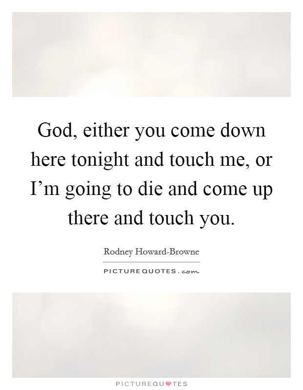 God, either you come down here tonight and touch me, or I'm going to die and come up there and touch you Picture Quote #1