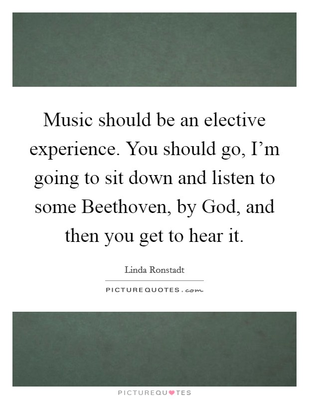 Music should be an elective experience. You should go, I'm going to sit down and listen to some Beethoven, by God, and then you get to hear it Picture Quote #1