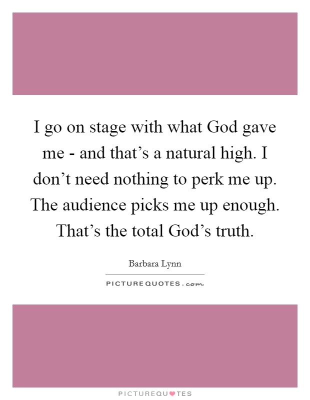 I go on stage with what God gave me - and that's a natural high. I don't need nothing to perk me up. The audience picks me up enough. That's the total God's truth. Picture Quote #1
