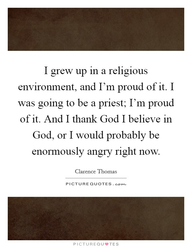 I grew up in a religious environment, and I'm proud of it. I was going to be a priest; I'm proud of it. And I thank God I believe in God, or I would probably be enormously angry right now. Picture Quote #1