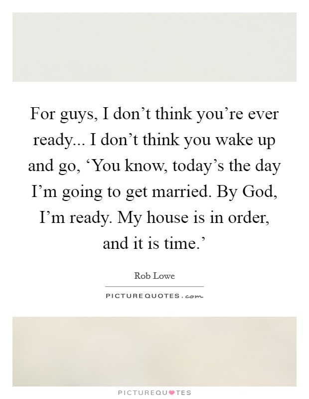 For guys, I don't think you're ever ready... I don't think you wake up and go, 'You know, today's the day I'm going to get married. By God, I'm ready. My house is in order, and it is time.' Picture Quote #1