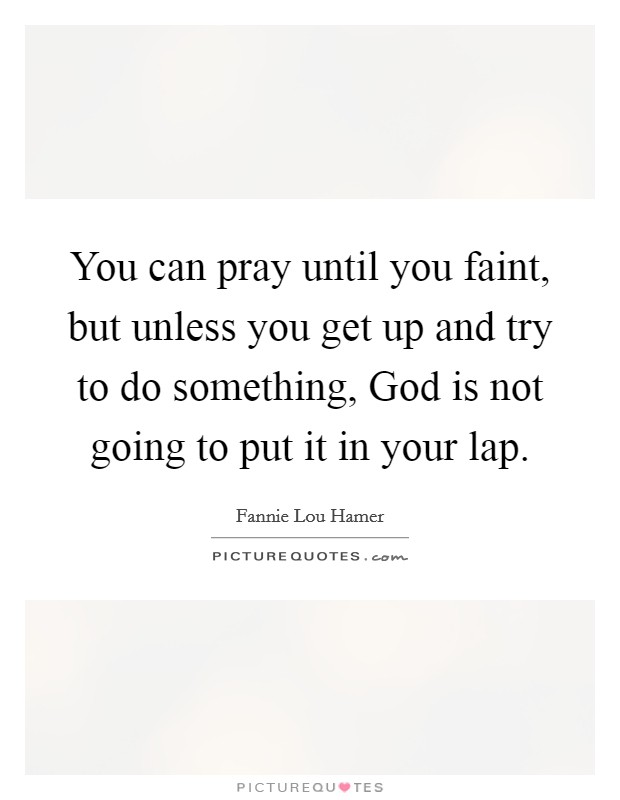 You can pray until you faint, but unless you get up and try to do something, God is not going to put it in your lap. Picture Quote #1
