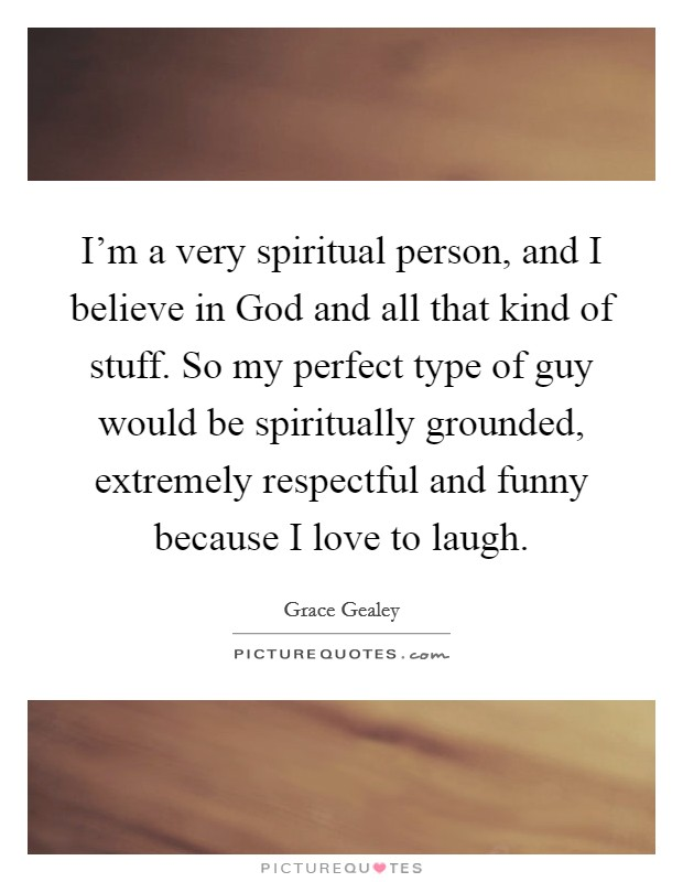 I'm a very spiritual person, and I believe in God and all that kind of stuff. So my perfect type of guy would be spiritually grounded, extremely respectful and funny because I love to laugh Picture Quote #1